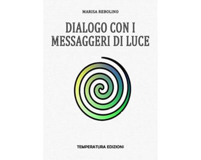 """""""DIALOGO CON I MESSAGGERI DI LUCE"""", il saggio di Marisa Rebolino che trasmette serenità"""